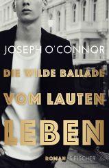 Joseph O'Connor: Die wilde Ballade vom lauten Leben«
